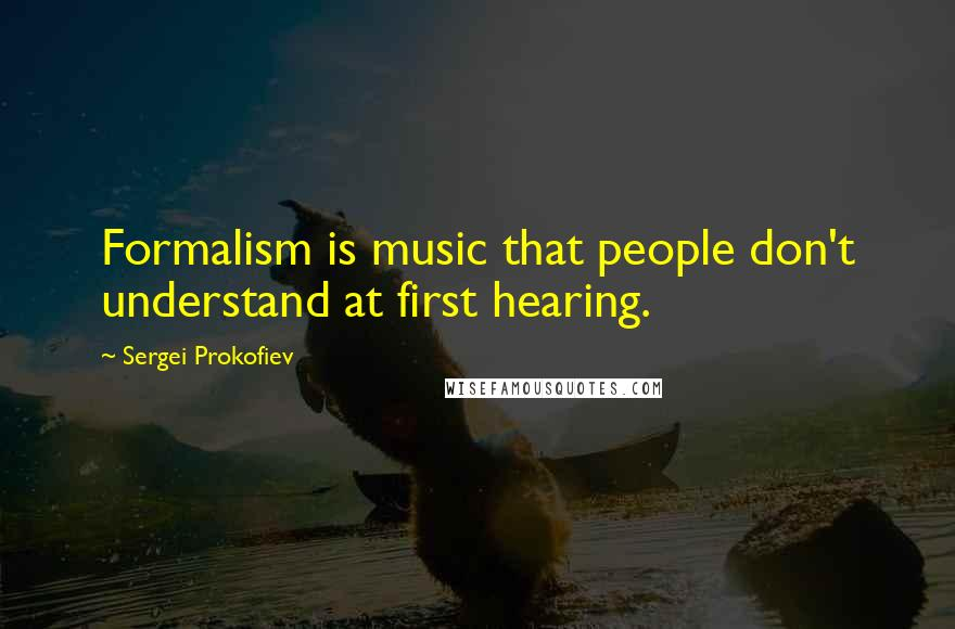Sergei Prokofiev quotes: Formalism is music that people don't understand at first hearing.