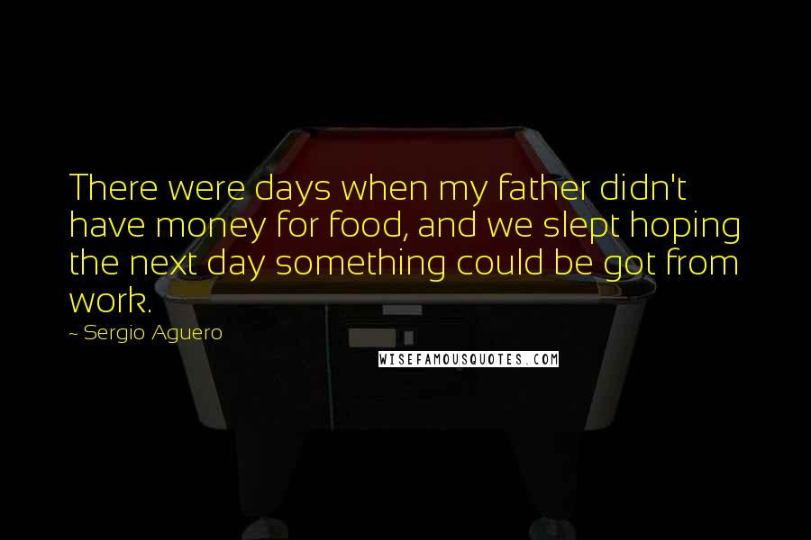 Sergio Aguero quotes: There were days when my father didn't have money for food, and we slept hoping the next day something could be got from work.