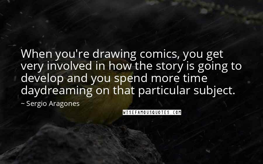 Sergio Aragones quotes: When you're drawing comics, you get very involved in how the story is going to develop and you spend more time daydreaming on that particular subject.