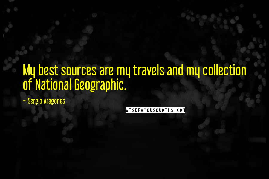 Sergio Aragones quotes: My best sources are my travels and my collection of National Geographic.