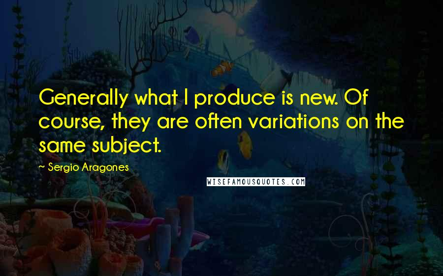 Sergio Aragones quotes: Generally what I produce is new. Of course, they are often variations on the same subject.
