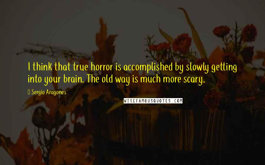 Sergio Aragones quotes: I think that true horror is accomplished by slowly getting into your brain. The old way is much more scary.