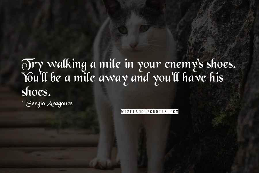 Sergio Aragones quotes: Try walking a mile in your enemy's shoes. You'll be a mile away and you'll have his shoes.