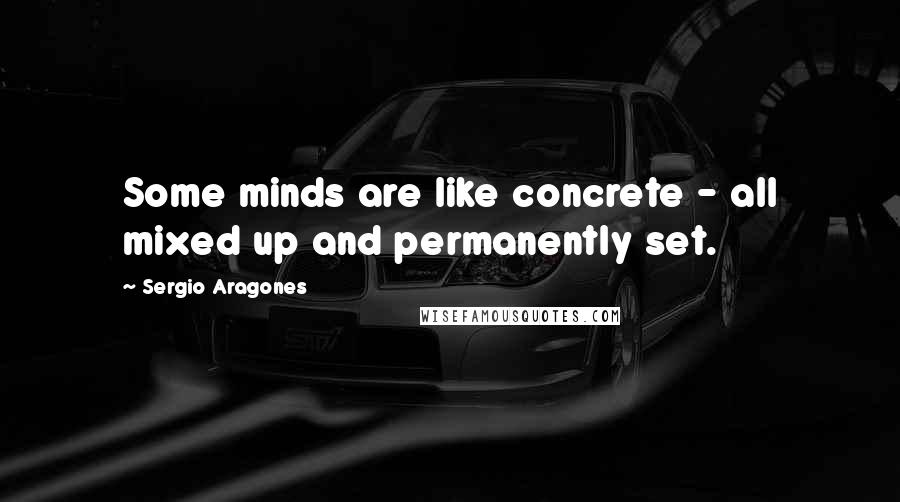Sergio Aragones quotes: Some minds are like concrete - all mixed up and permanently set.
