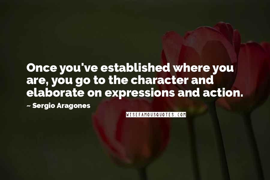 Sergio Aragones quotes: Once you've established where you are, you go to the character and elaborate on expressions and action.