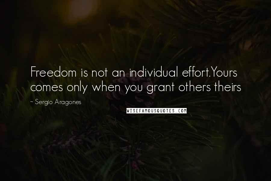 Sergio Aragones quotes: Freedom is not an individual effort.Yours comes only when you grant others theirs