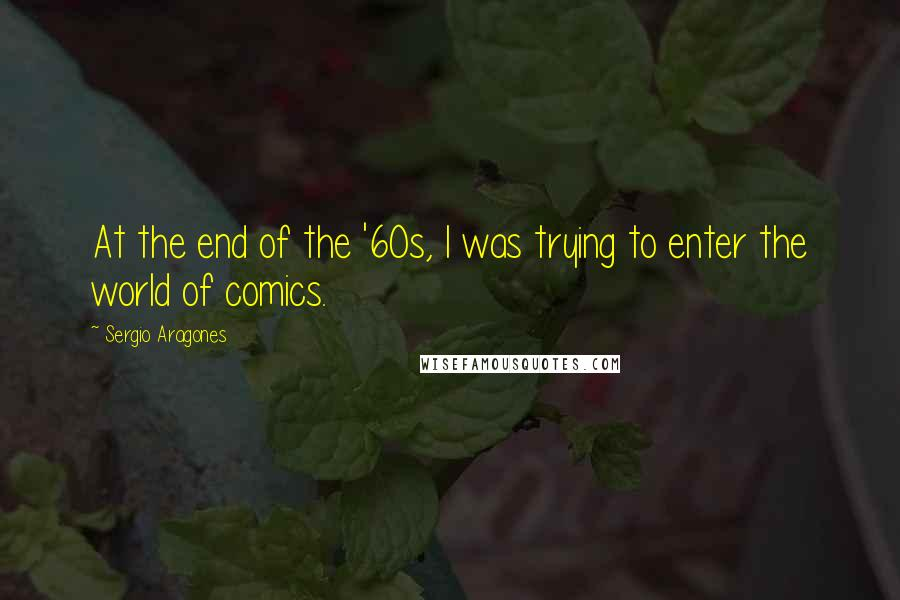 Sergio Aragones quotes: At the end of the '60s, I was trying to enter the world of comics.