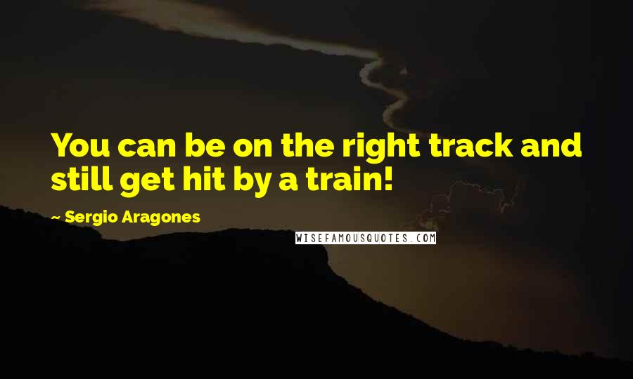 Sergio Aragones quotes: You can be on the right track and still get hit by a train!