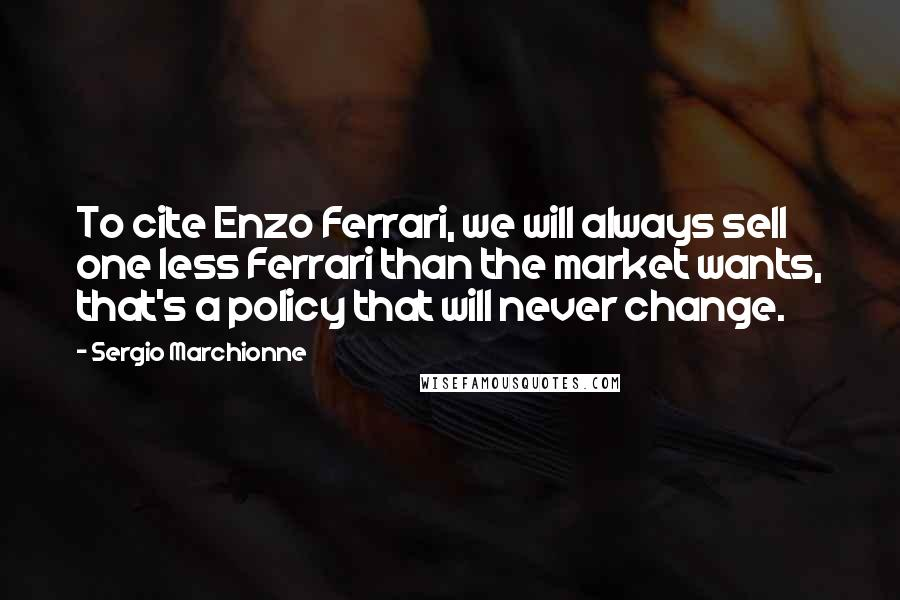 Sergio Marchionne quotes: To cite Enzo Ferrari, we will always sell one less Ferrari than the market wants, that's a policy that will never change.