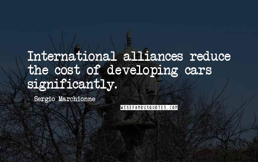 Sergio Marchionne quotes: International alliances reduce the cost of developing cars significantly.
