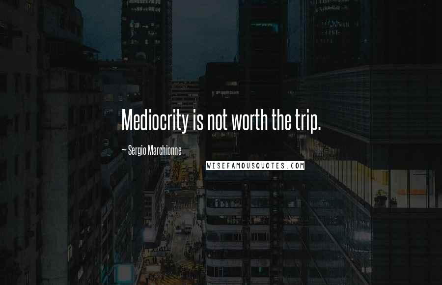 Sergio Marchionne quotes: Mediocrity is not worth the trip.