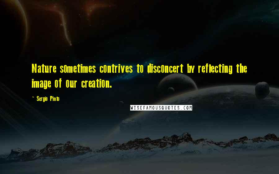 Sergio Pinto quotes: Nature sometimes contrives to disconcert by reflecting the image of our creation.