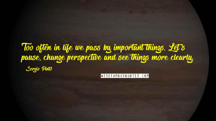 Sergio Pinto quotes: Too often in life we pass by important things. Let's pause, change perspective and see things more clearly.
