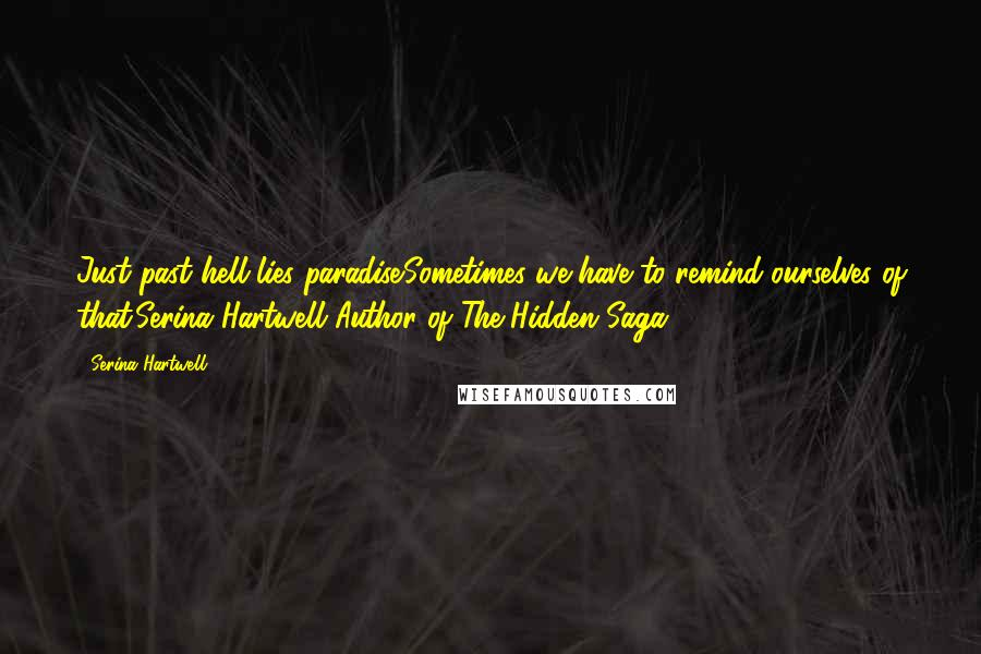 Serina Hartwell quotes: Just past hell lies paradise.Sometimes we have to remind ourselves of that.Serina Hartwell Author of The Hidden Saga