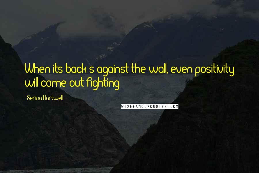 Serina Hartwell quotes: When its back's against the wall, even positivity will come out fighting!