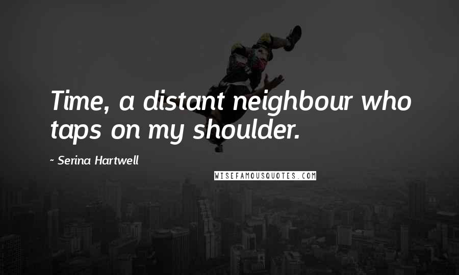 Serina Hartwell quotes: Time, a distant neighbour who taps on my shoulder.