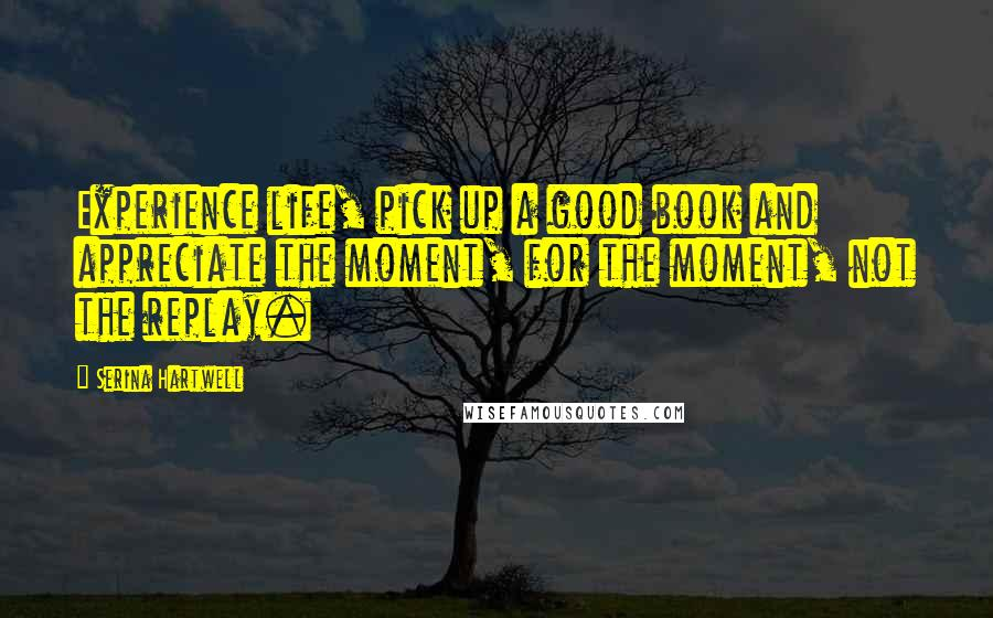 Serina Hartwell quotes: Experience life, pick up a good book and appreciate the moment, for the moment, not the replay.