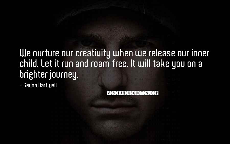 Serina Hartwell quotes: We nurture our creativity when we release our inner child. Let it run and roam free. It will take you on a brighter journey.