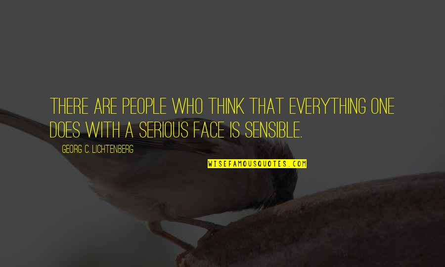 Serious Face Quotes By Georg C. Lichtenberg: There are people who think that everything one