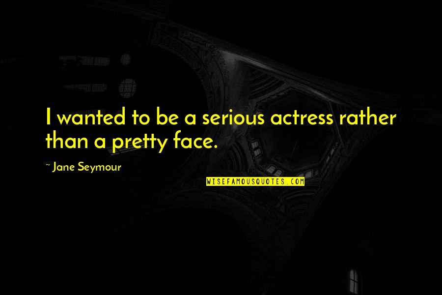 Serious Face Quotes By Jane Seymour: I wanted to be a serious actress rather