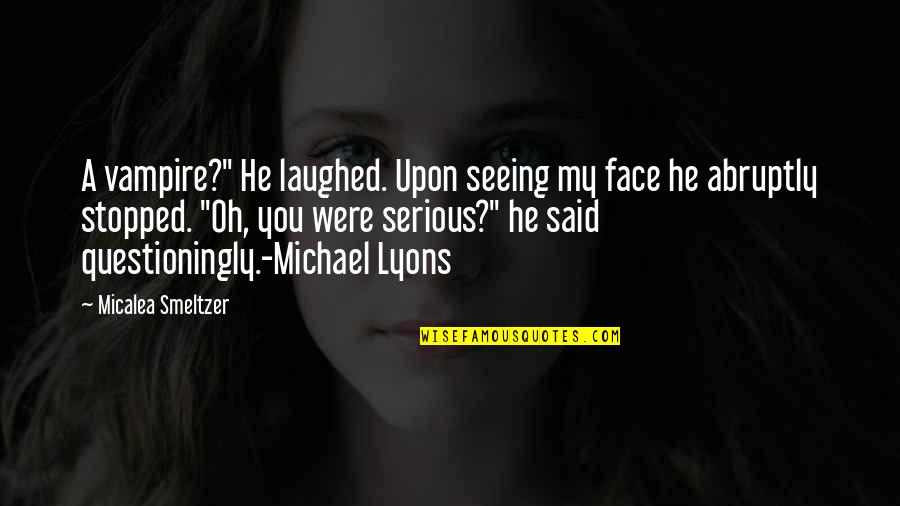 """Serious Face Quotes By Micalea Smeltzer: A vampire?"""" He laughed. Upon seeing my face"""