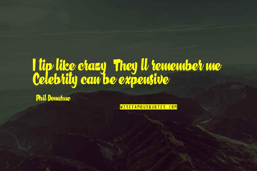 Serious Face Quotes By Phil Donahue: I tip like crazy. They'll remember me. Celebrity