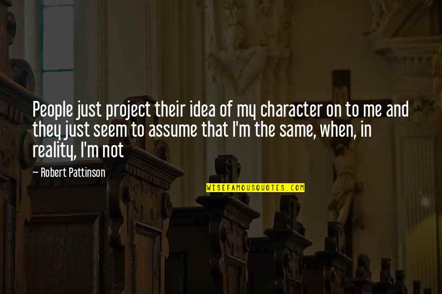 Serious Face Quotes By Robert Pattinson: People just project their idea of my character