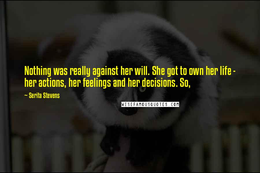 Serita Stevens quotes: Nothing was really against her will. She got to own her life - her actions, her feelings and her decisions. So,