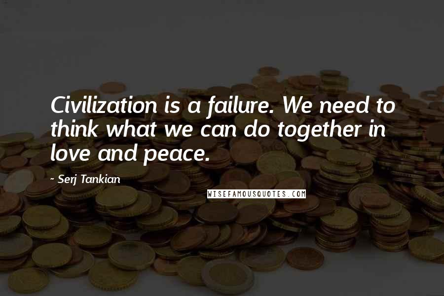 Serj Tankian quotes: Civilization is a failure. We need to think what we can do together in love and peace.