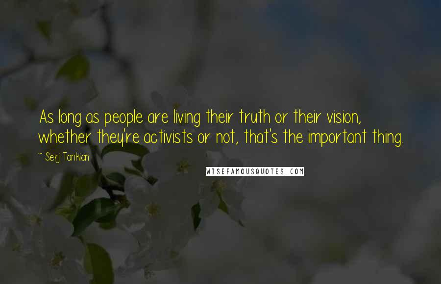 Serj Tankian quotes: As long as people are living their truth or their vision, whether they're activists or not, that's the important thing.