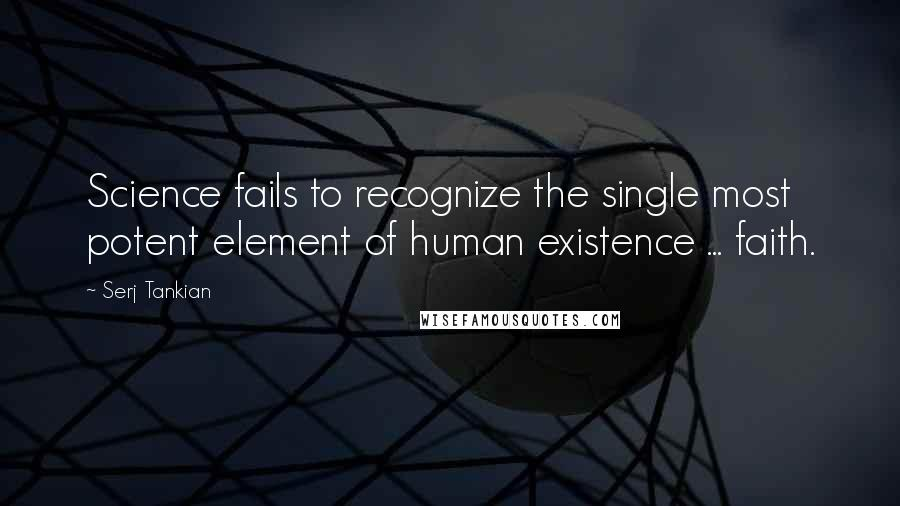 Serj Tankian quotes: Science fails to recognize the single most potent element of human existence ... faith.