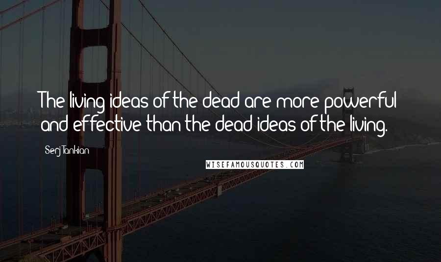 Serj Tankian quotes: The living ideas of the dead are more powerful and effective than the dead ideas of the living.