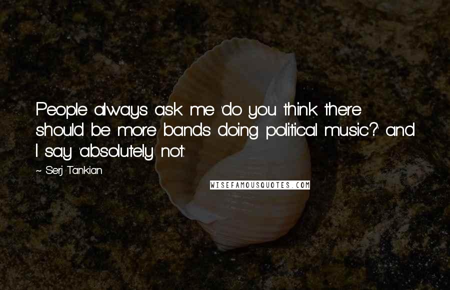 Serj Tankian quotes: People always ask me 'do you think there should be more bands doing political music?' and I say 'absolutely not.'