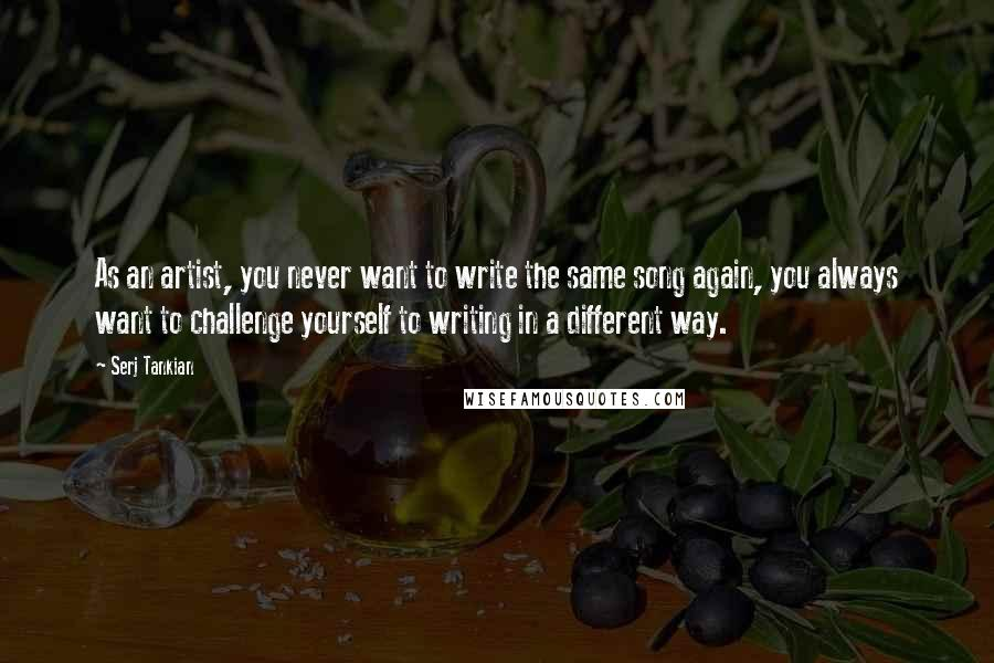 Serj Tankian quotes: As an artist, you never want to write the same song again, you always want to challenge yourself to writing in a different way.