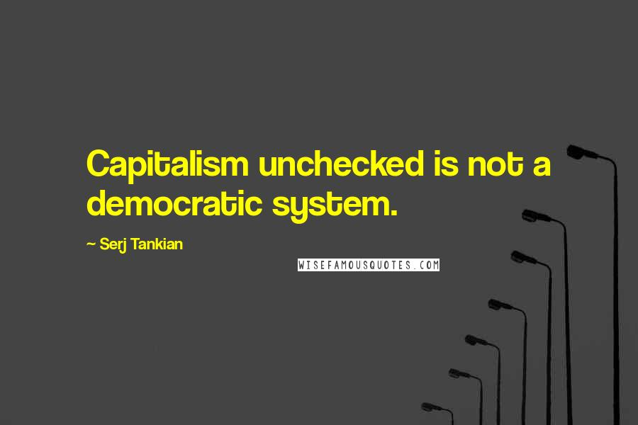 Serj Tankian quotes: Capitalism unchecked is not a democratic system.