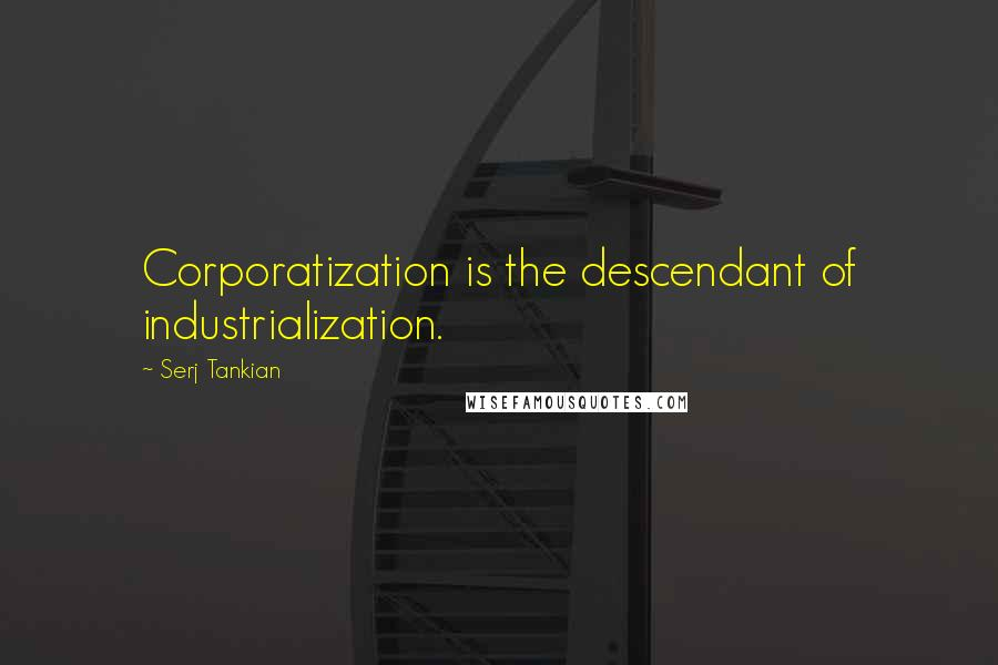 Serj Tankian quotes: Corporatization is the descendant of industrialization.