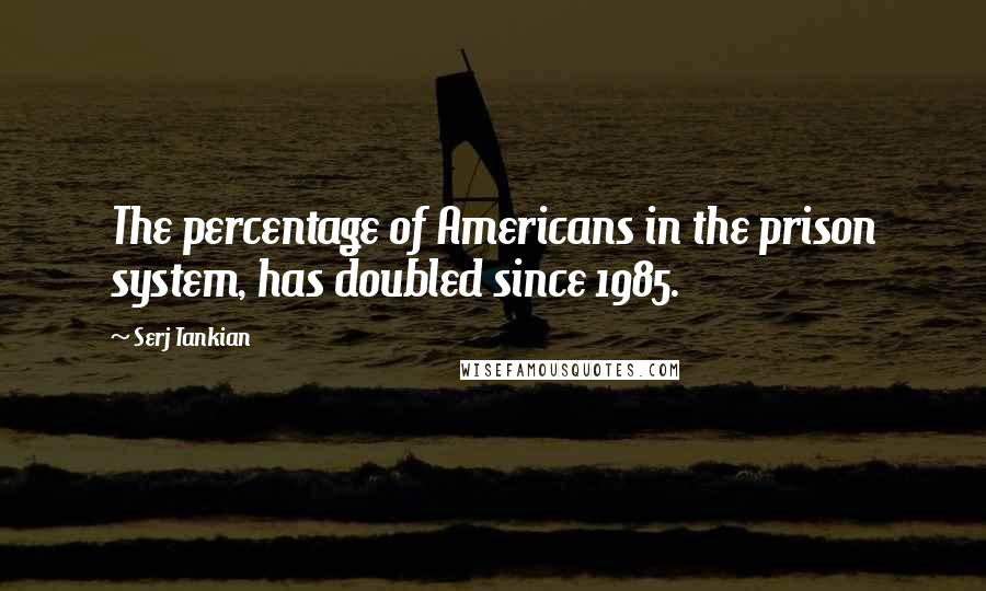 Serj Tankian quotes: The percentage of Americans in the prison system, has doubled since 1985.