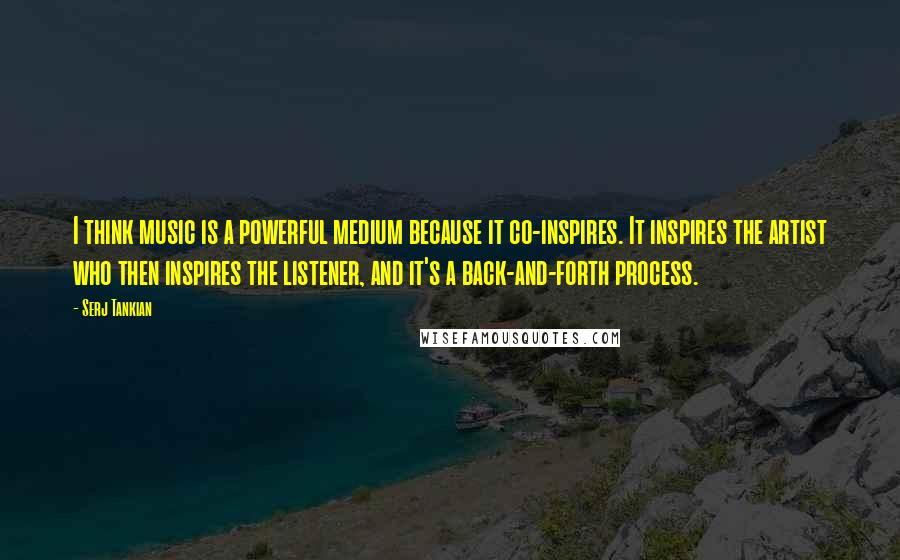 Serj Tankian quotes: I think music is a powerful medium because it co-inspires. It inspires the artist who then inspires the listener, and it's a back-and-forth process.