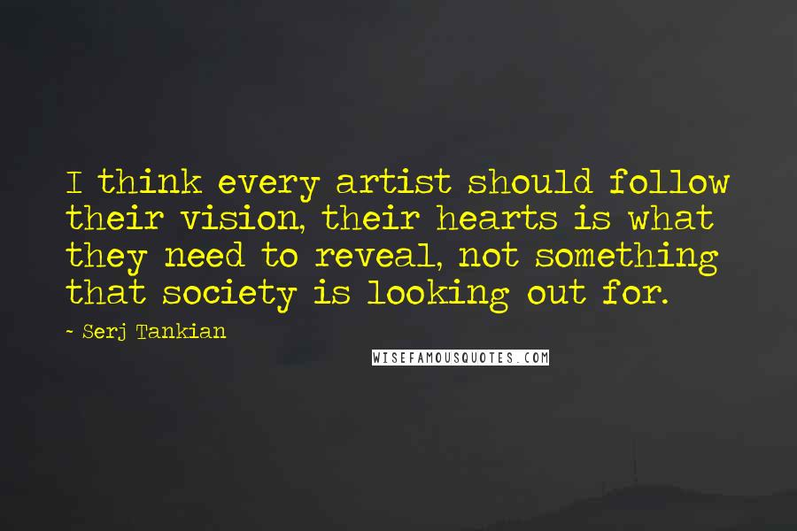 Serj Tankian quotes: I think every artist should follow their vision, their hearts is what they need to reveal, not something that society is looking out for.