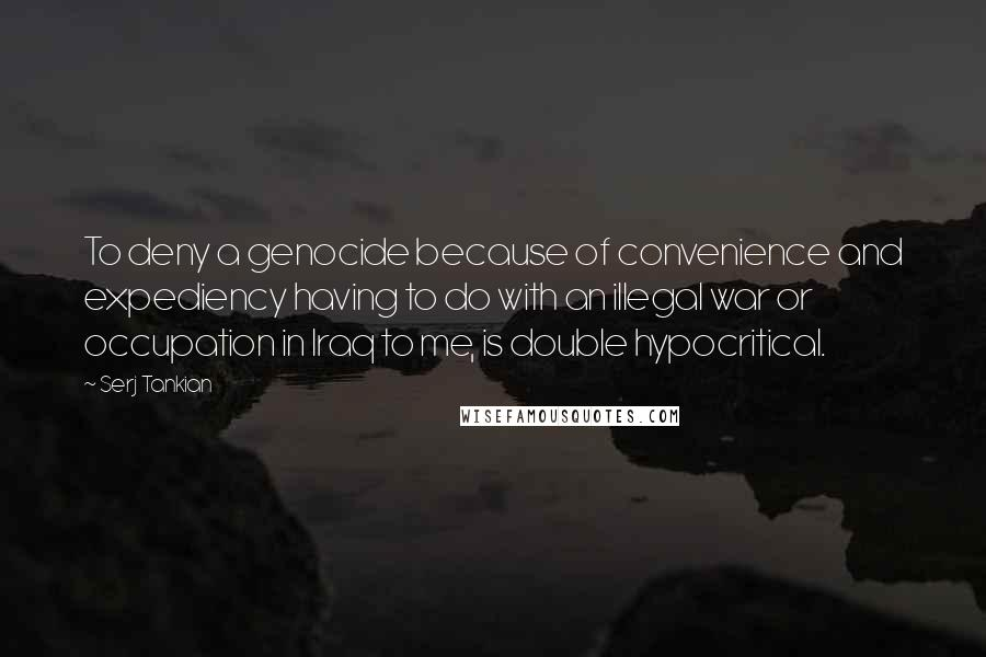 Serj Tankian quotes: To deny a genocide because of convenience and expediency having to do with an illegal war or occupation in Iraq to me, is double hypocritical.