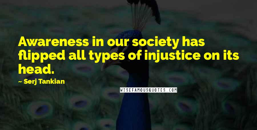 Serj Tankian quotes: Awareness in our society has flipped all types of injustice on its head.