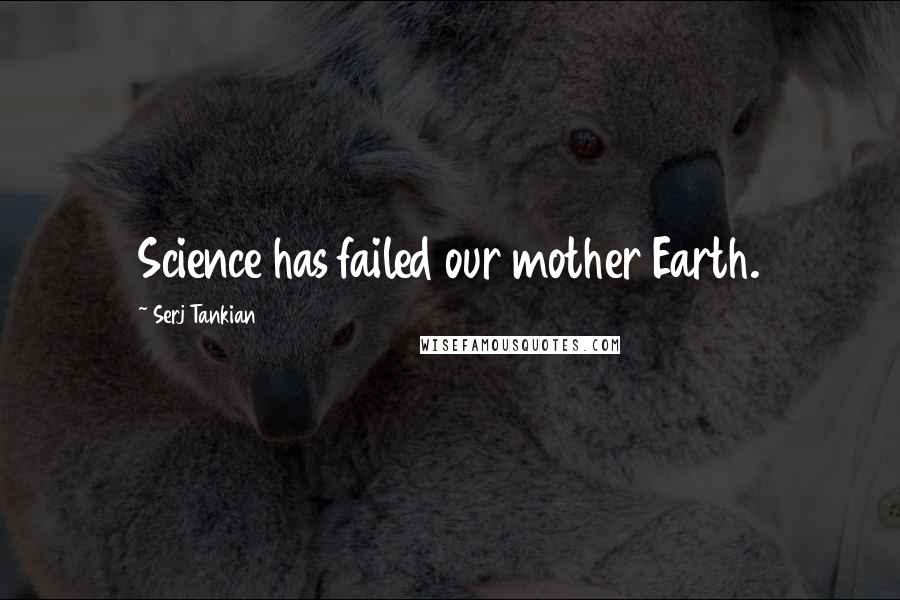 Serj Tankian quotes: Science has failed our mother Earth.