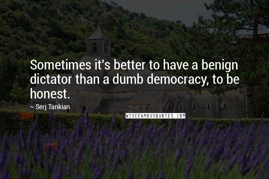 Serj Tankian quotes: Sometimes it's better to have a benign dictator than a dumb democracy, to be honest.