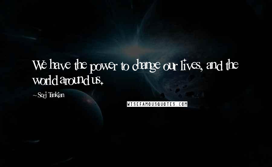 Serj Tankian quotes: We have the power to change our lives, and the world around us.