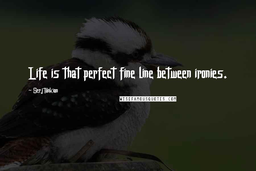 Serj Tankian quotes: Life is that perfect fine line between ironies.