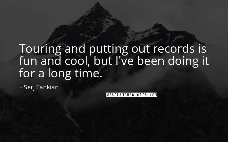Serj Tankian quotes: Touring and putting out records is fun and cool, but I've been doing it for a long time.