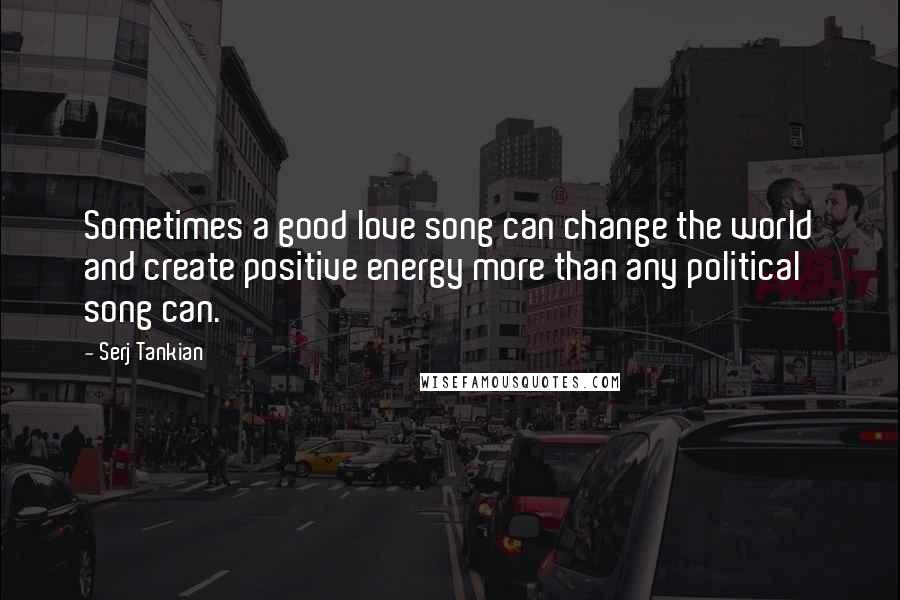 Serj Tankian quotes: Sometimes a good love song can change the world and create positive energy more than any political song can.