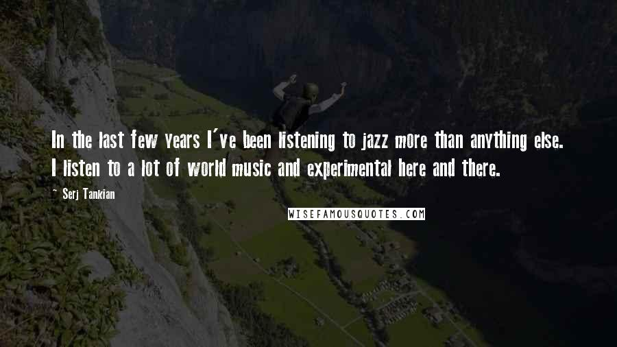 Serj Tankian quotes: In the last few years I've been listening to jazz more than anything else. I listen to a lot of world music and experimental here and there.