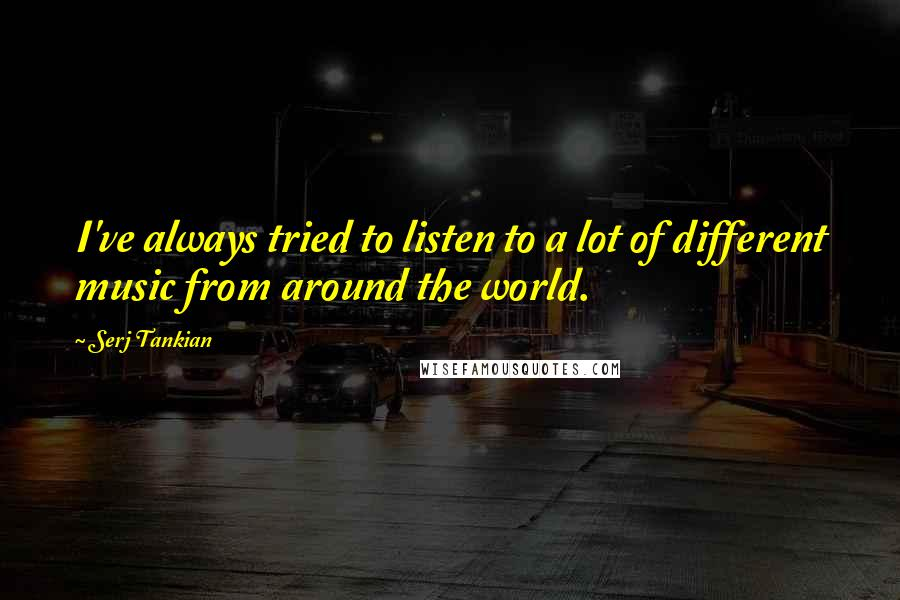 Serj Tankian quotes: I've always tried to listen to a lot of different music from around the world.