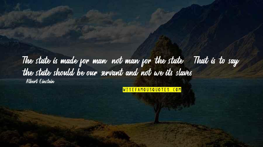 Servant Quotes By Albert Einstein: The state is made for man, not man